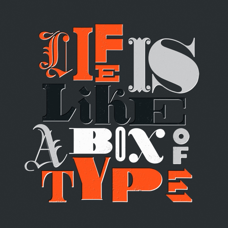 Life is Like a Box of Type
