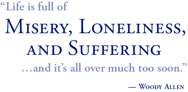life is full of Misery, Loneliness and Suffering, and it's all  over much too soon. Woody Allen